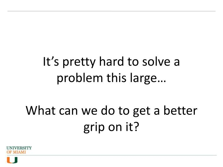 It's pretty hard to solve a problem this large…