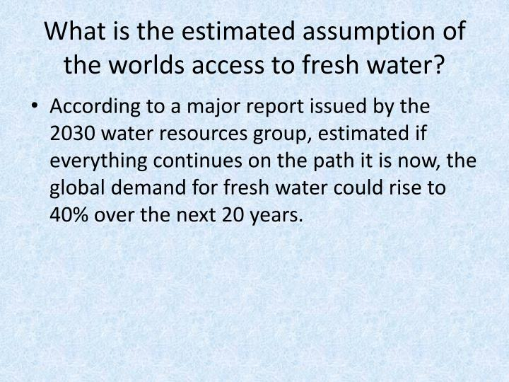 What is the estimated assumption of the worlds access to fresh water