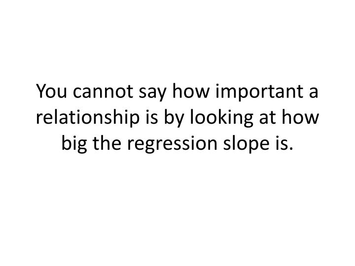 You cannot say how important a relationship is by looking at how big the regression slope is.