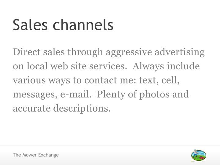 Direct sales through aggressive advertising on local web site services.  Always include various ways to contact me: text, cell, messages, e-mail.  Plenty of photos and accurate descriptions.