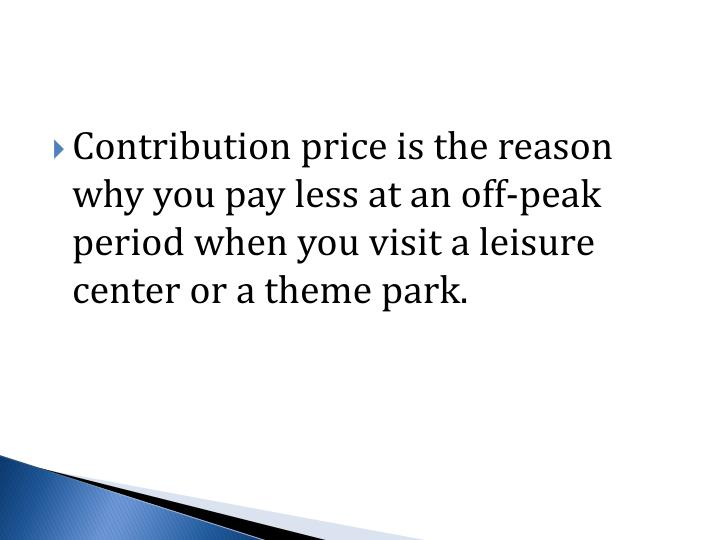 Contribution price is the reason why you pay less at an off-peak period when you visit a leisure center or a theme park.
