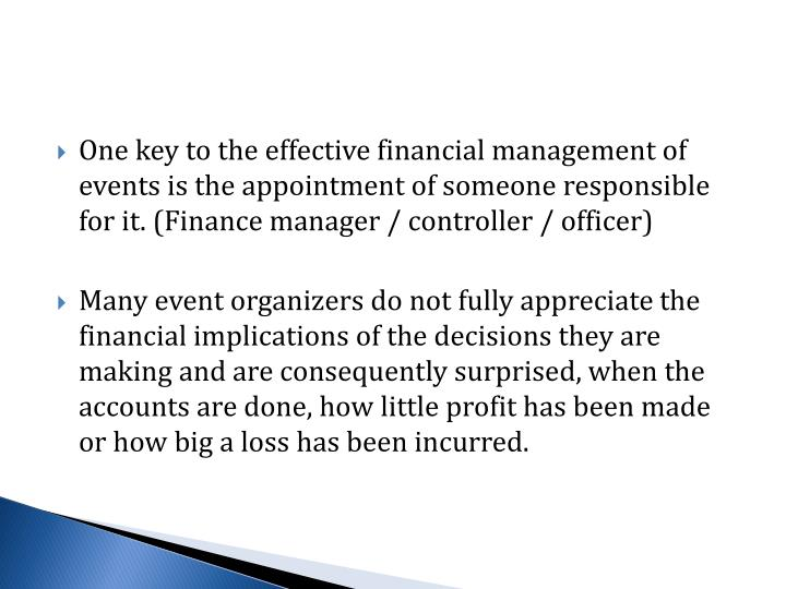 One key to the effective financial management of events is the appointment of someone responsible for it. (Finance manager / controller / officer)