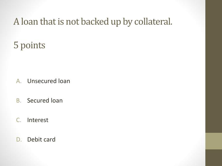 A loan that is not backed up by collateral