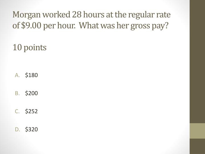 Morgan worked 28 hours at the regular rate of $9.00 per hour.  What was her gross pay