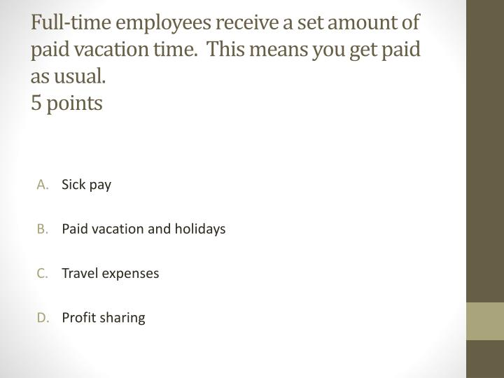 Full-time employees receive a set amount of paid vacation time.  This means you get paid as usual