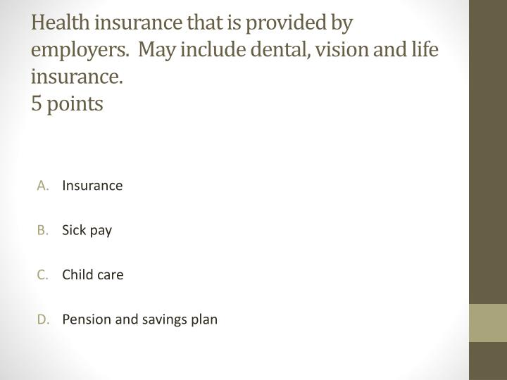 Health insurance that is provided by employers.  May include dental, vision and life insurance