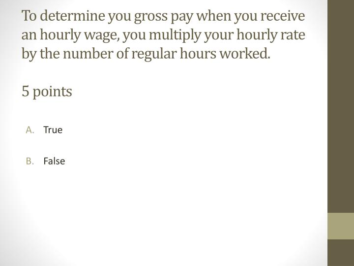 To determine you gross pay when you receive an hourly wage, you multiply your hourly rate by the number of regular hours worked