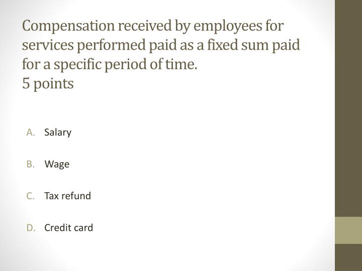 Compensation received by employees for services performed paid as a fixed sum paid for a specific period of time