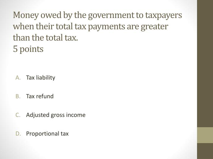 Money owed by the government to taxpayers when their total tax payments are greater than the total tax