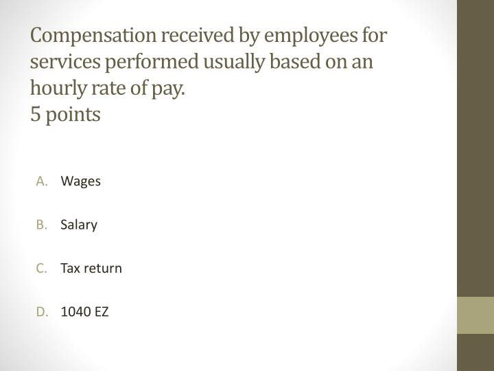 Compensation received by employees for services performed usually based on an hourly rate of pay