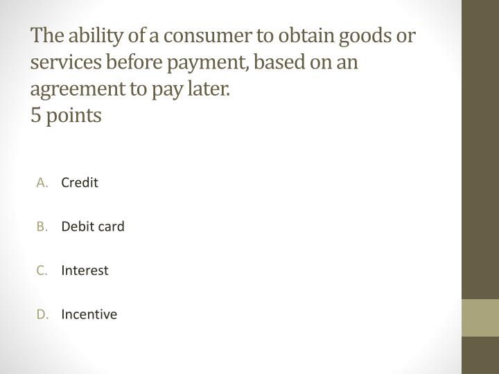 The ability of a consumer to obtain goods or services before payment, based on an agreement to pay later