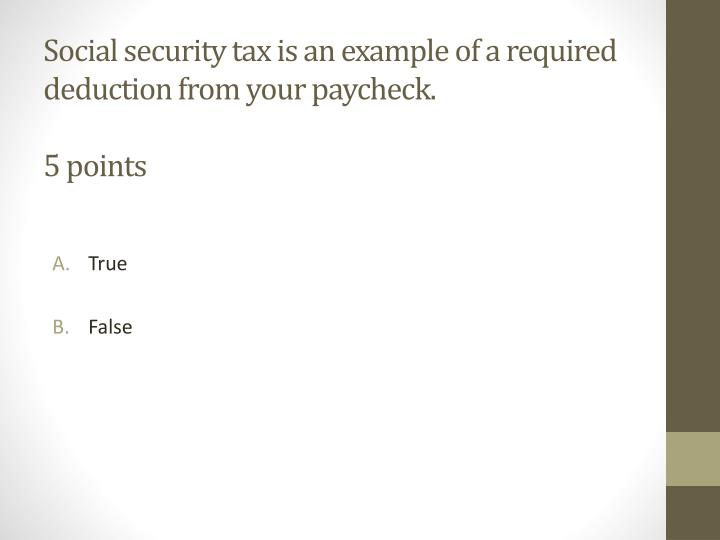 Social security tax is an example of a required deduction from your paycheck