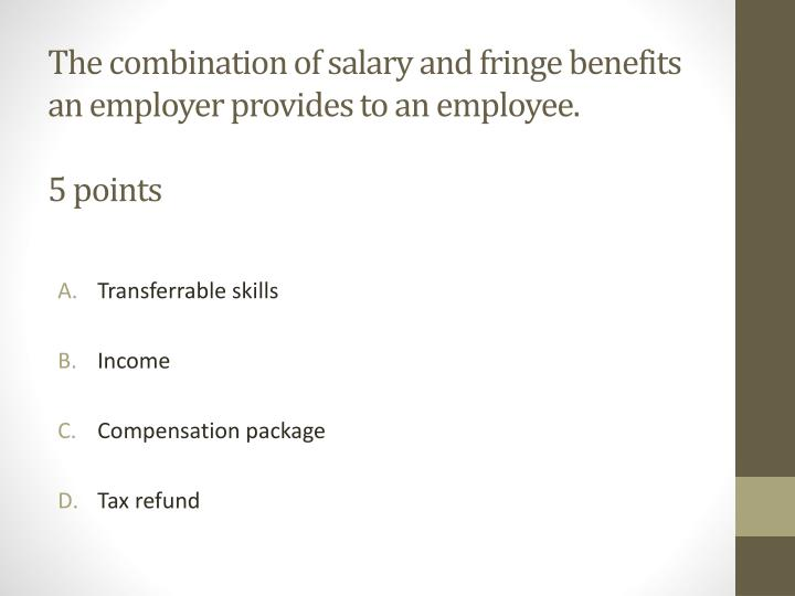 The combination of salary and fringe benefits an employer provides to an employee 5 points