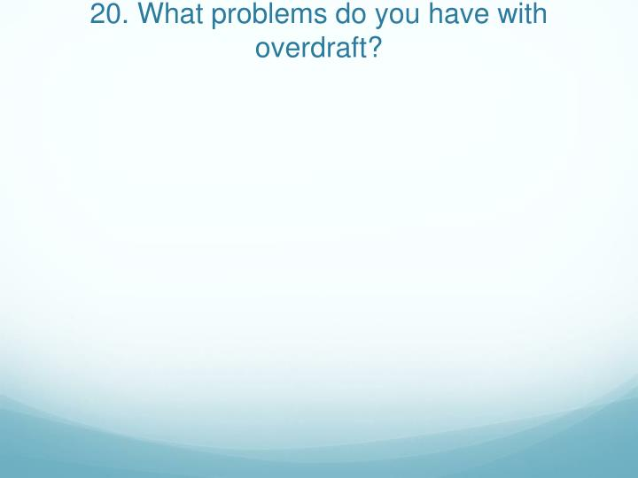 20. What problems do you have with overdraft?