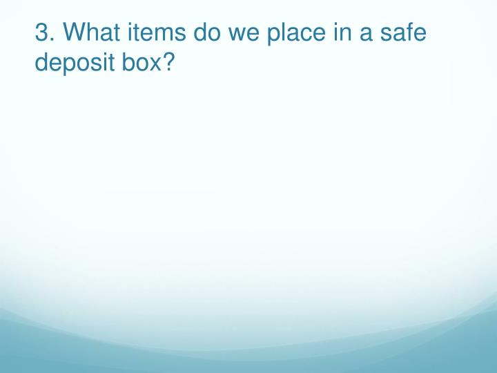 3 what items do we place in a safe deposit box