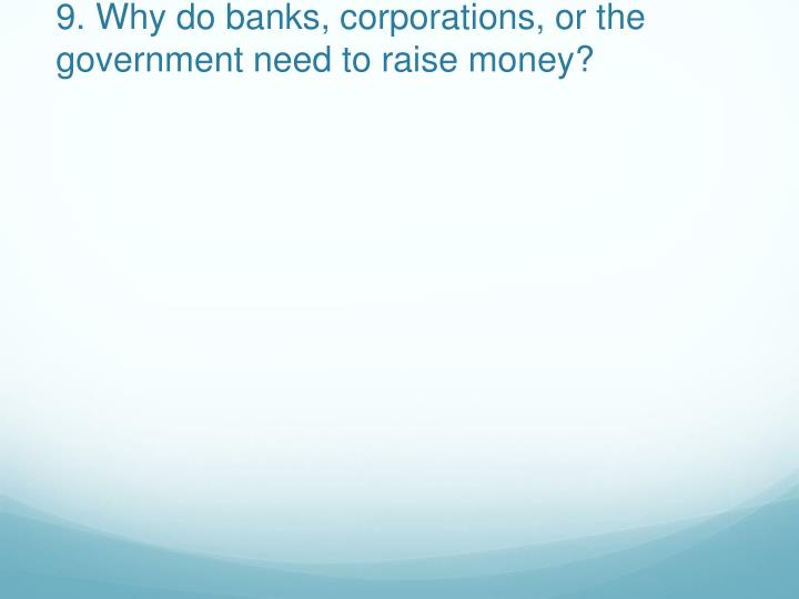 9. Why do banks, corporations, or the government need to raise money?