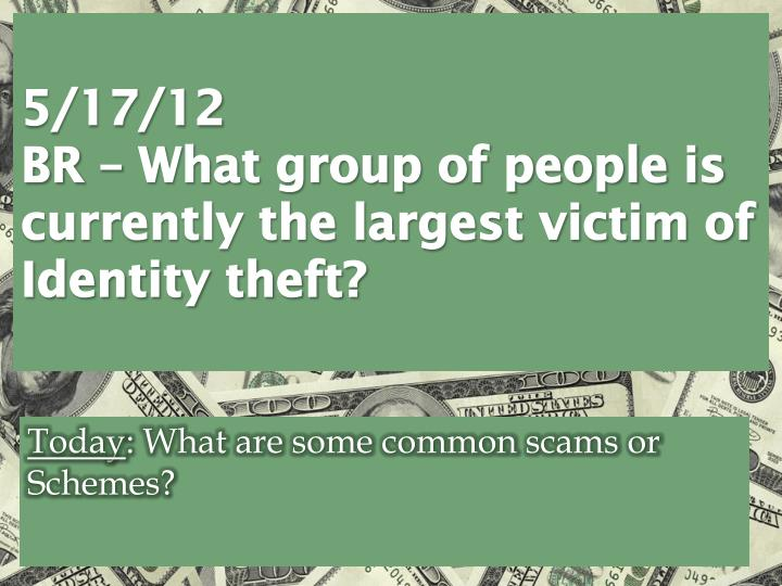 5 17 12 br what group of people is currently the largest victim of identity theft