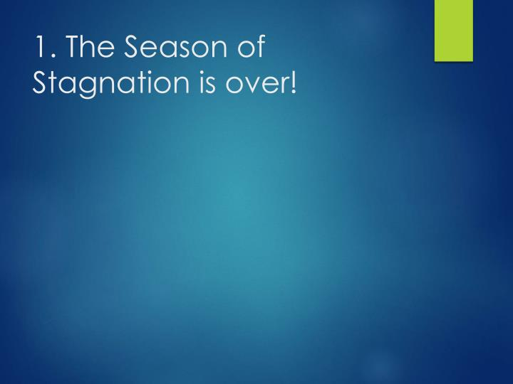 1. The Season of Stagnation is over!