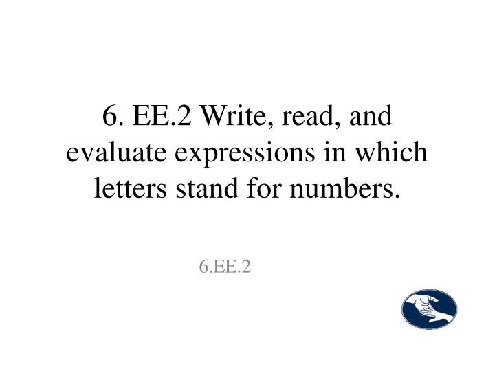 6. EE.2 Write, read, and evaluate expressions in which letters stand for numbers.