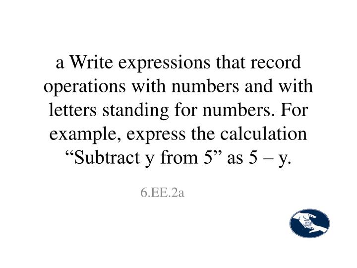 """a Write expressions that record operations with numbers and with letters standing for numbers. For example, express the calculation """"Subtract y from 5"""" as 5 – y."""