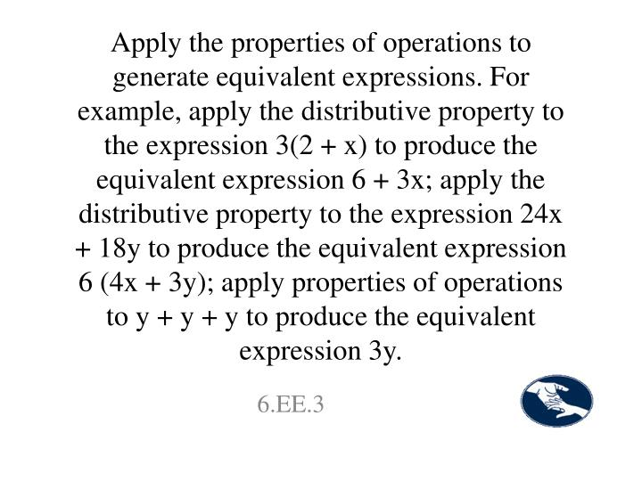Apply the properties of operations to generate equivalent expressions. For example, apply the distributive property to the expression 3(2 + x) to produce the equivalent expression 6 + 3x; apply the distributive property to the expression 24x + 18y to produce the equivalent expression 6 (4x + 3y); apply properties of operations to y + y + y to produce the equivalent expression 3y.