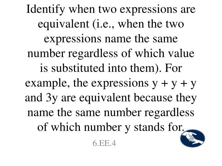 Identify when two expressions are equivalent (i.e., when the two expressions name the same number regardless of which value is substituted into them). For example, the expressions y + y + y and 3y are equivalent because they name the same number regardless of which number y stands for.