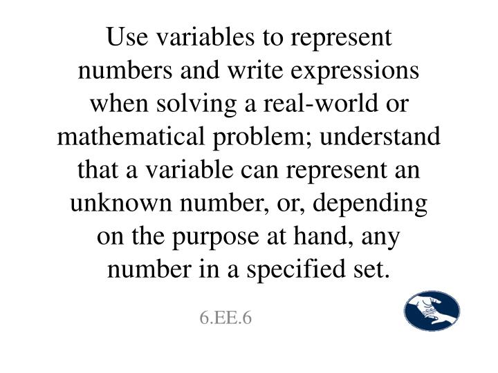 Use variables to represent numbers and write expressions when solving a real-world or mathematical problem; understand that a variable can represent an unknown number, or, depending on the purpose at hand, any number in a specified set.
