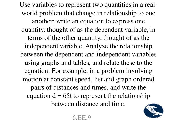 Use variables to represent two quantities in a real-world problem that change in relationship to one another; write an equation to express one quantity, thought of as the dependent variable, in terms of the other quantity, thought of as the independent variable. Analyze the relationship between the dependent and independent variables using graphs and tables, and relate these to the equation. For example, in a problem involving motion at constant speed, list and graph ordered pairs of distances and times, and write the equation d = 65t to represent the relationship between distance and time.