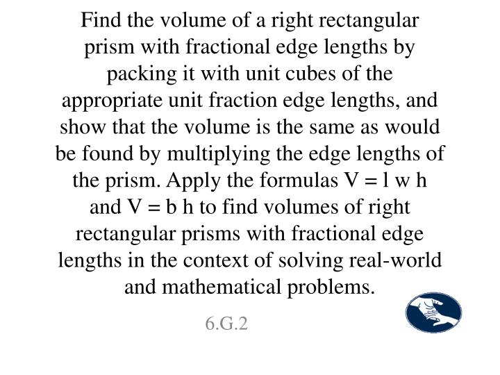 Find the volume of a right rectangular prism with fractional edge lengths by packing it with unit cubes of the appropriate unit fraction edge lengths, and show that the volume is the same as would be found by multiplying the edge lengths of the prism. Apply the formulas V = l w h and V = b h to find volumes of right rectangular prisms with fractional edge lengths in the context of solving real-world and mathematical problems.