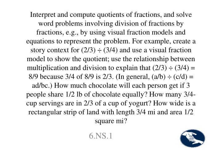 Interpret and compute quotients of fractions, and solve word problems involving division of fractions by fractions, e.g., by using visual fraction models and equations to represent the problem. For example, create a story context for (2/3) ÷ (3/4) and use a visual fraction model to show the quotient; use the relationship between multiplication and division to explain that (2/3) ÷ (3/4) = 8/9 because 3/4 of 8/9 is 2/3. (In general, (a/b) ÷ (c/d) = ad/