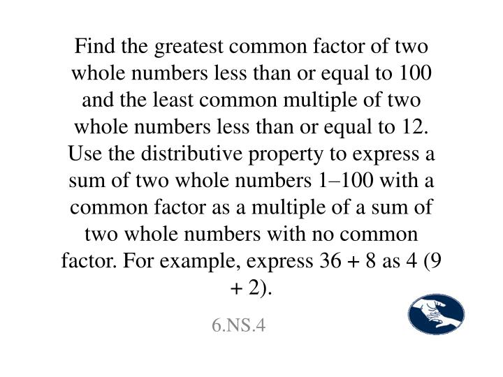 Find the greatest common factor of two whole numbers less than or equal to 100 and the least common multiple of two whole numbers less than or equal to 12. Use the distributive property to express a sum of two whole numbers 1–100 with a common factor as a multiple of a sum of two whole numbers with no common factor. For example, express 36 + 8 as 4 (9 + 2).