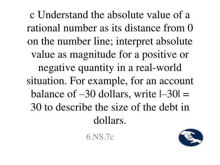 c Understand the absolute value of a rational number as its distance from 0 on the number line; interpret absolute value as magnitude for a positive or negative quantity in a real-world situation. For example, for an account balance of –30 dollars, write  –30  = 30 to describe the size of the debt in dollars.
