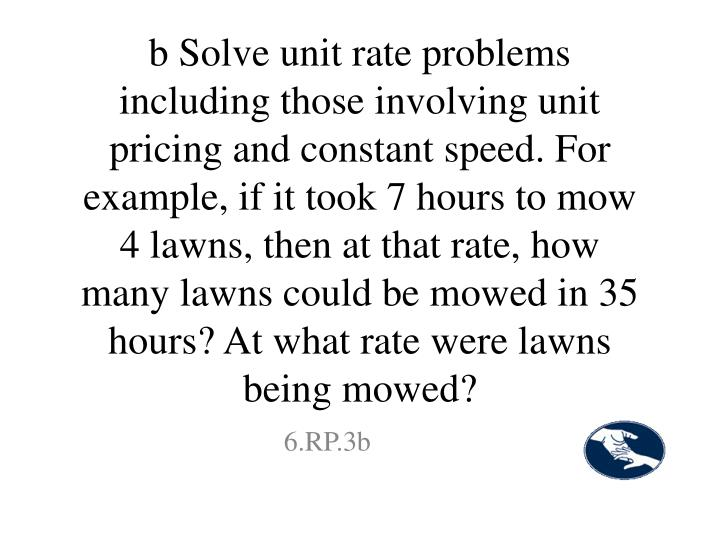 b Solve unit rate problems including those involving unit pricing and constant speed. For example, if it took 7 hours to mow 4 lawns, then at that rate, how many lawns could be mowed in 35 hours? At what rate were lawns being mowed?
