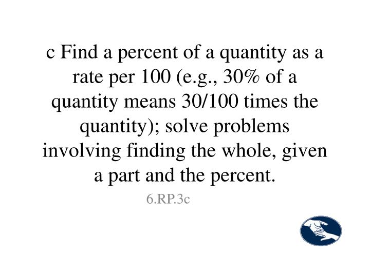 c Find a percent of a quantity as a rate per 100 (e.g., 30% of a quantity means 30/100 times the quantity); solve problems involving finding the whole, given a part and the percent.