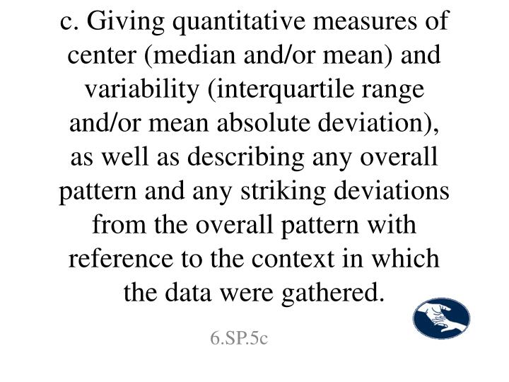 c. Giving quantitative measures of center (median and/or mean) and variability (interquartile range and/or mean absolute deviation), as well as describing any overall pattern and any striking deviations from the overall pattern with reference to the context in which the data were gathered.