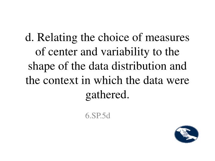 d. Relating the choice of measures of center and variability to the shape of the data distribution and the context in which the data were gathered.