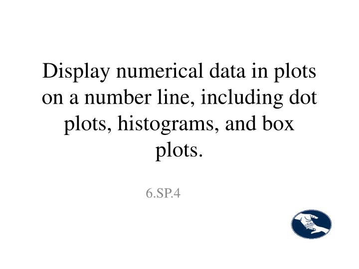 Display numerical data in plots on a number line, including dot plots, histograms, and box plots.