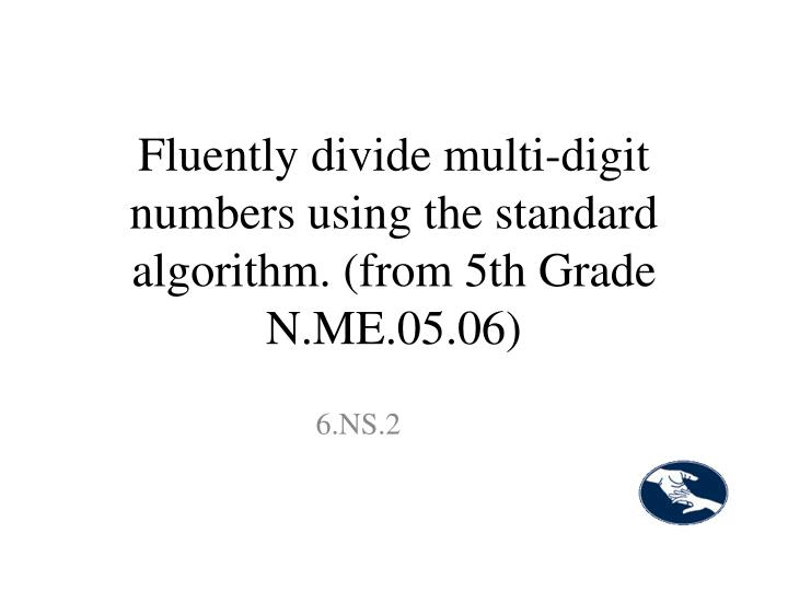 Fluently divide multi-digit numbers using the standard algorithm. (from 5th Grade N.ME.05.06)