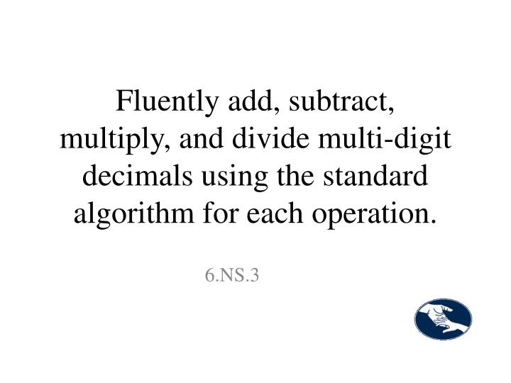 Fluently add, subtract, multiply, and divide multi-digit decimals using the standard algorithm for each operation.