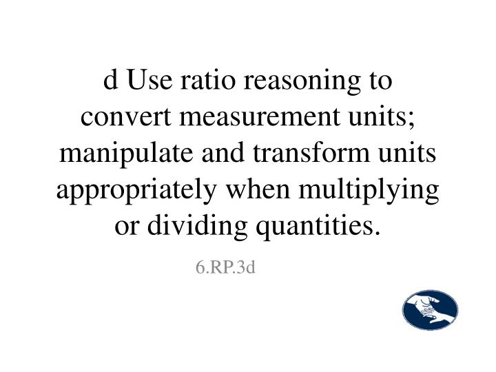 d Use ratio reasoning to convert measurement units; manipulate and transform units appropriately when multiplying or dividing quantities.