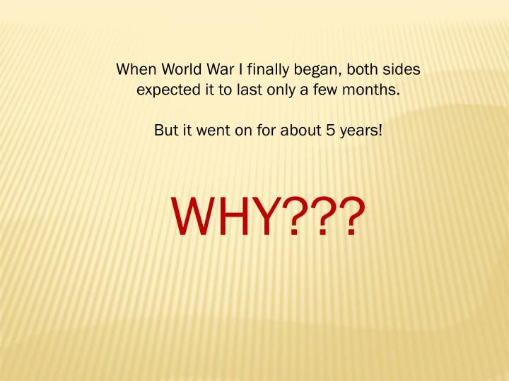 When World War I finally began, both sides expected it to last only a few months.