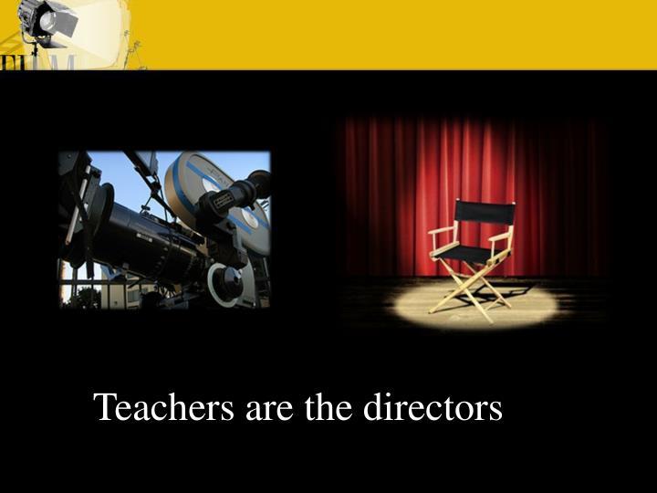 Teachers are the directors