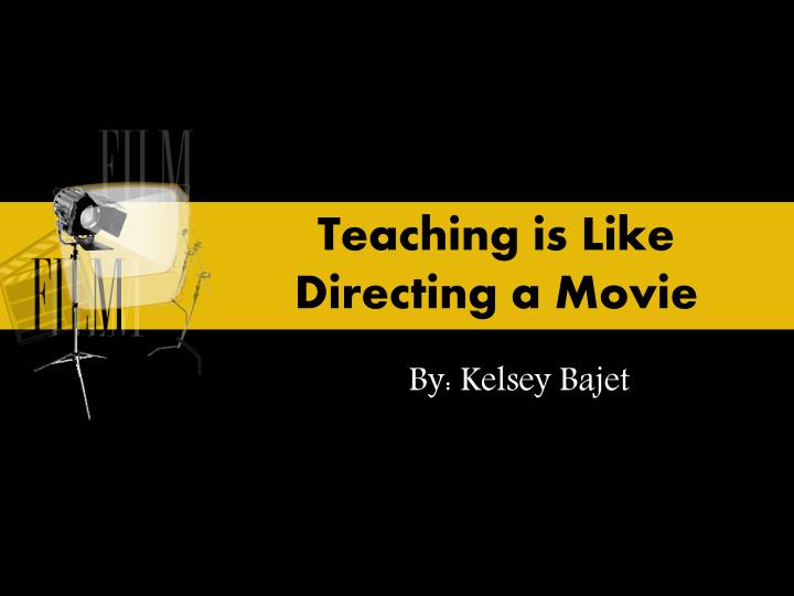 Teaching is like directing a movie