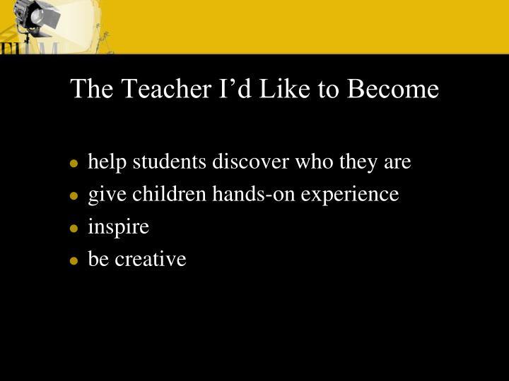 The Teacher I'd Like to Become