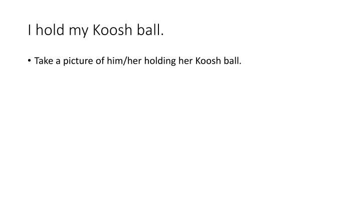 I hold my Koosh ball.