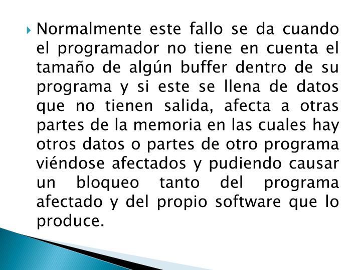 Normalmente este fallo se da cuando el programador no tiene en cuenta el tamaño de algún buffer dentro de su programa y si este se llena de datos que no tienen salida,