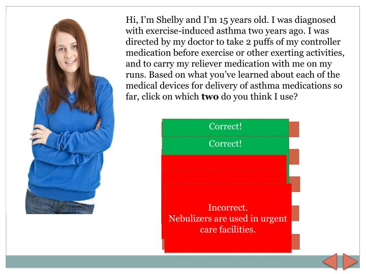 Hi, I'm Shelby and I'm 15 years old. I was diagnosed with exercise-induced asthma two years ago. I was directed by my doctor to take 2 puffs of my controller medication before exercise or other exerting activities,  and to carry my reliever medication with me on my runs. Based on what you've learned about each of the medical devices for delivery of asthma medications so far, click on which