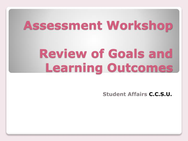 Assessment workshop review of goals and learning outcomes