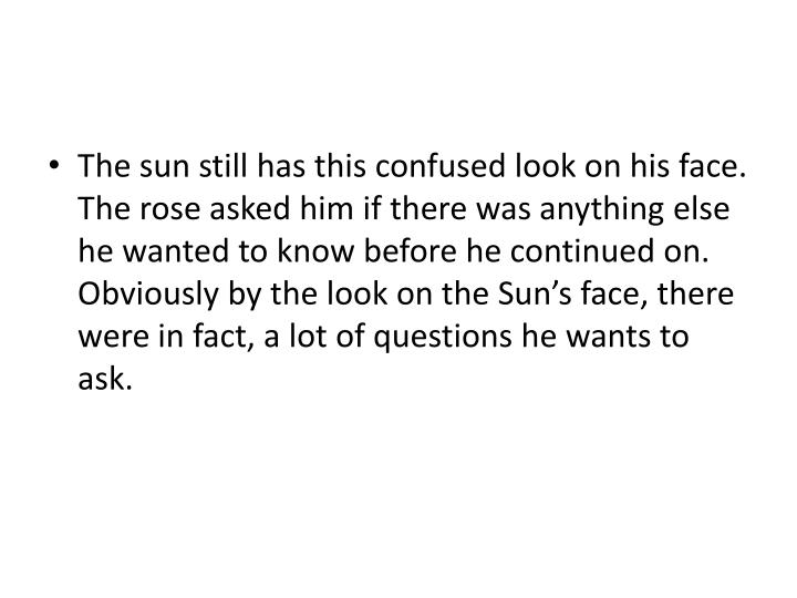 The sun still has this confused look on his face. The rose asked him if there was anything else he wanted to know before he continued on. Obviously by the look on the Sun's face, there were in fact, a lot of questions he wants to ask.