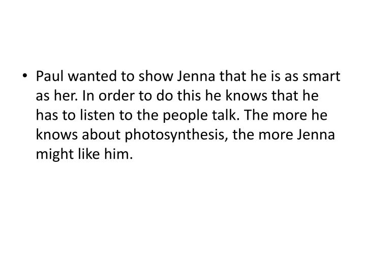 Paul wanted to show Jenna that he is as smart as her. In order to do this he knows that he has to listen to the people talk. The more he knows about photosynthesis, the more Jenna might like him.